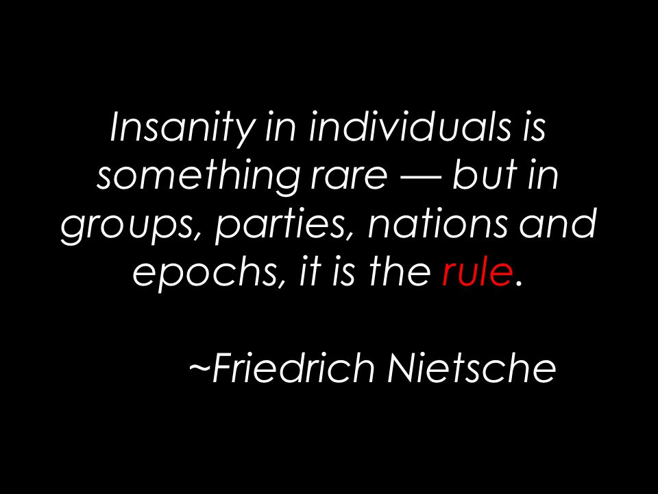 Insanity in individuals is something rare — but in groups, parties, nations and epochs, it is the rule.