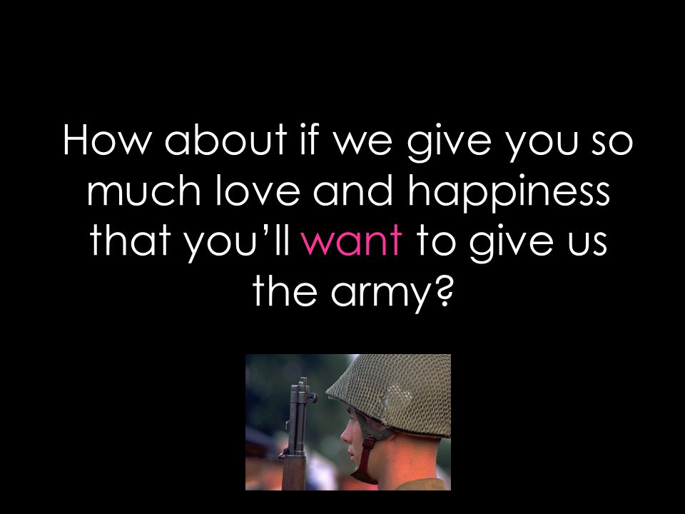 How about if we give you so much love and happiness that you'll want to give us the army