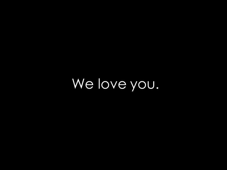 We love you.