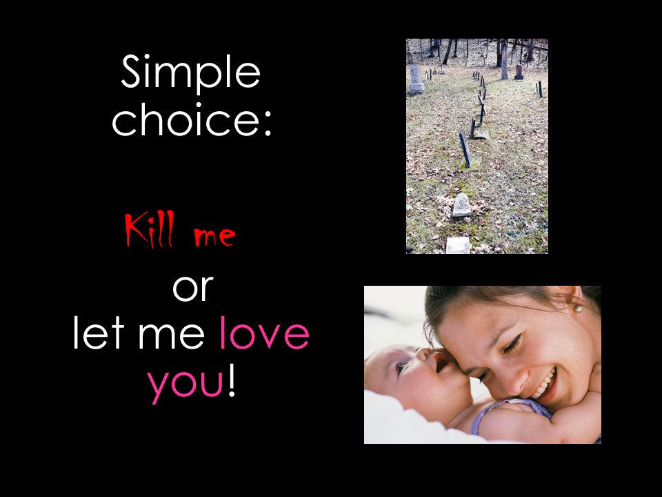 Simple choice: Kill me or let me love you!