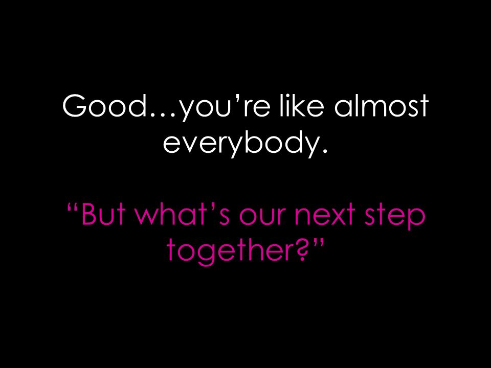 Good…you're like almost everybody. But what's our next step together