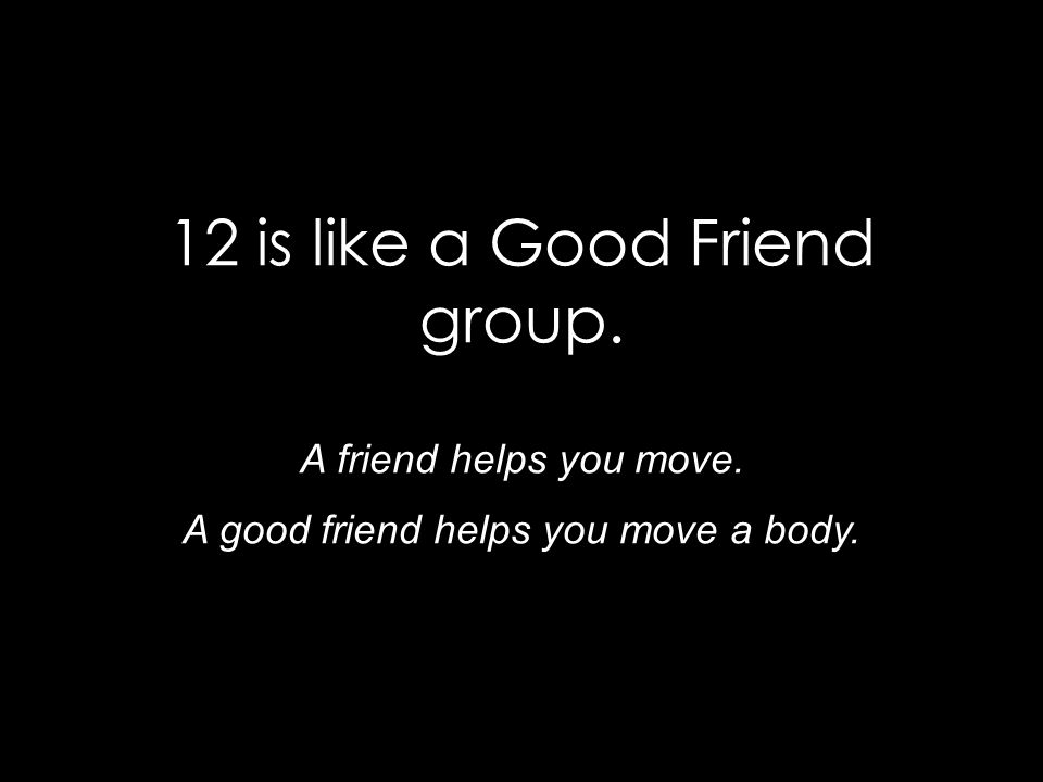 12 is like a Good Friend group. A friend helps you move. A good friend helps you move a body.