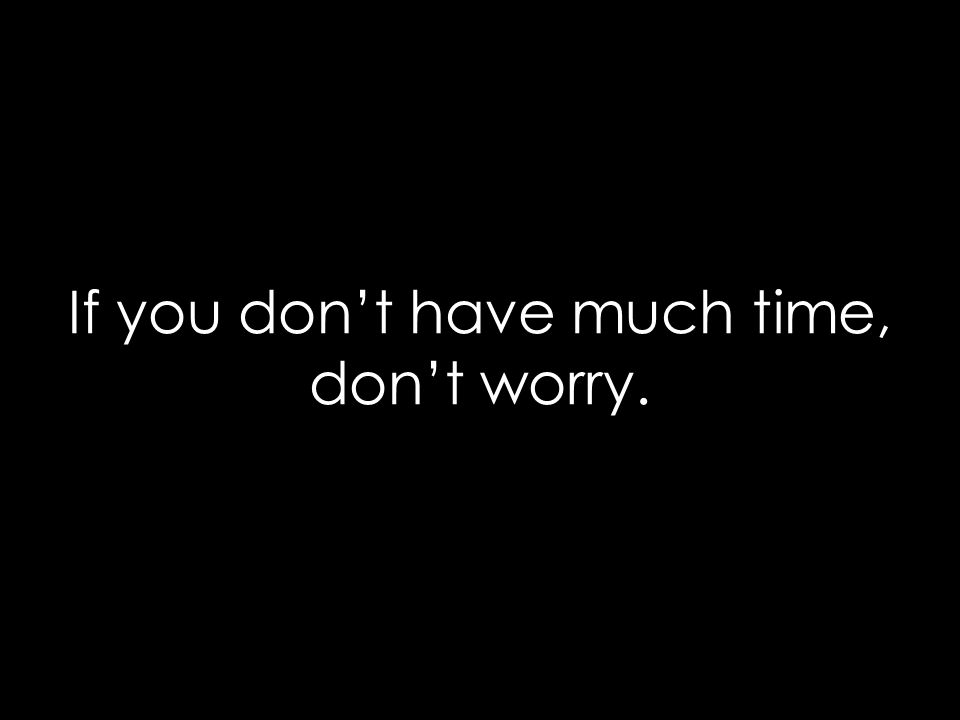 If you don't have much time, don't worry.
