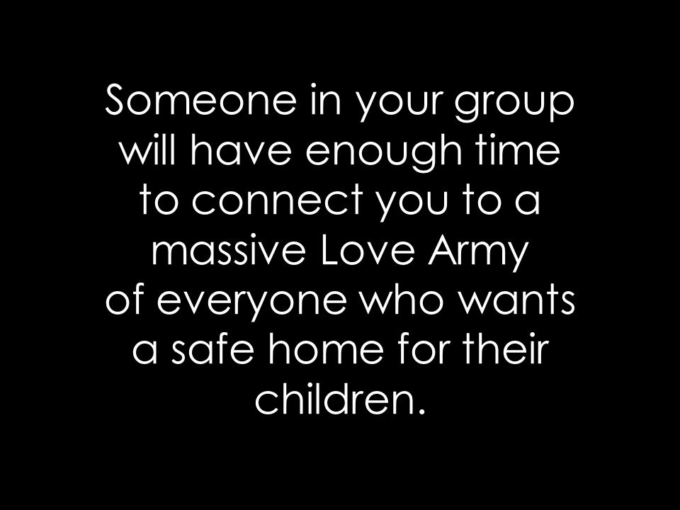 Someone in your group will have enough time to connect you to a massive Love Army of everyone who wants a safe home for their children.