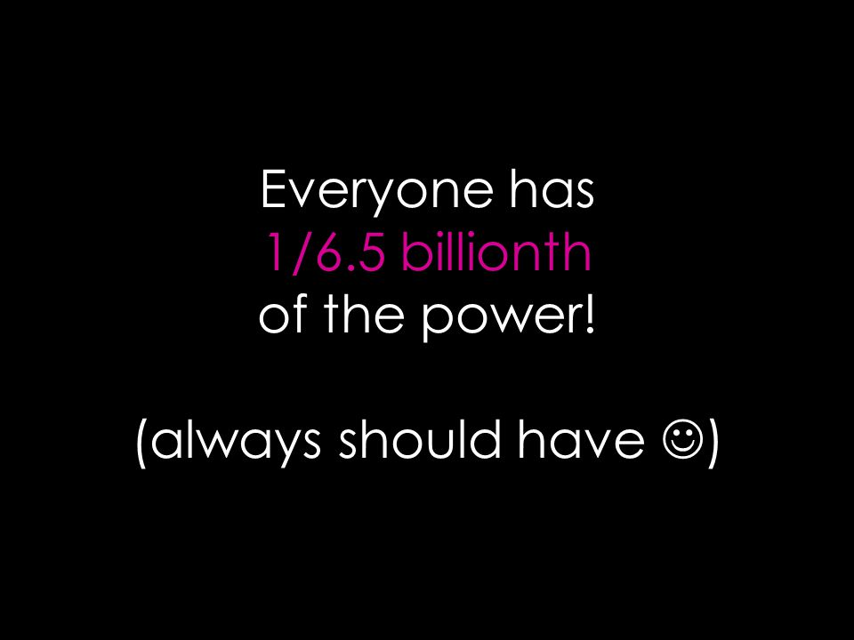 Everyone has 1/6.5 billionth of the power! (always should have ) ‏