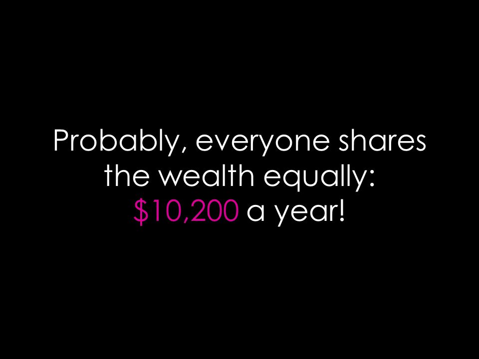Probably, everyone shares the wealth equally: $10,200 a year!