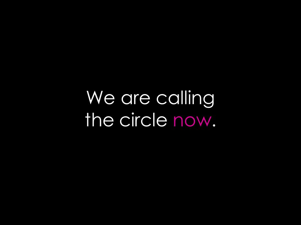 We are calling the circle now.