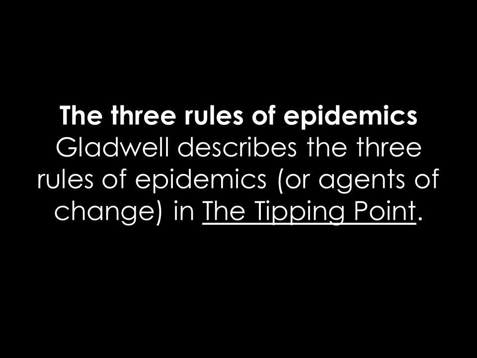 The three rules of epidemics Gladwell describes the three rules of epidemics (or agents of change) in The Tipping Point.