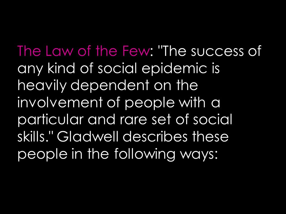 The Law of the Few: The success of any kind of social epidemic is heavily dependent on the involvement of people with a particular and rare set of social skills. Gladwell describes these people in the following ways: