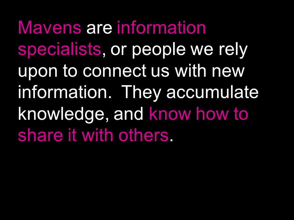 Mavens are information specialists, or people we rely upon to connect us with new information.