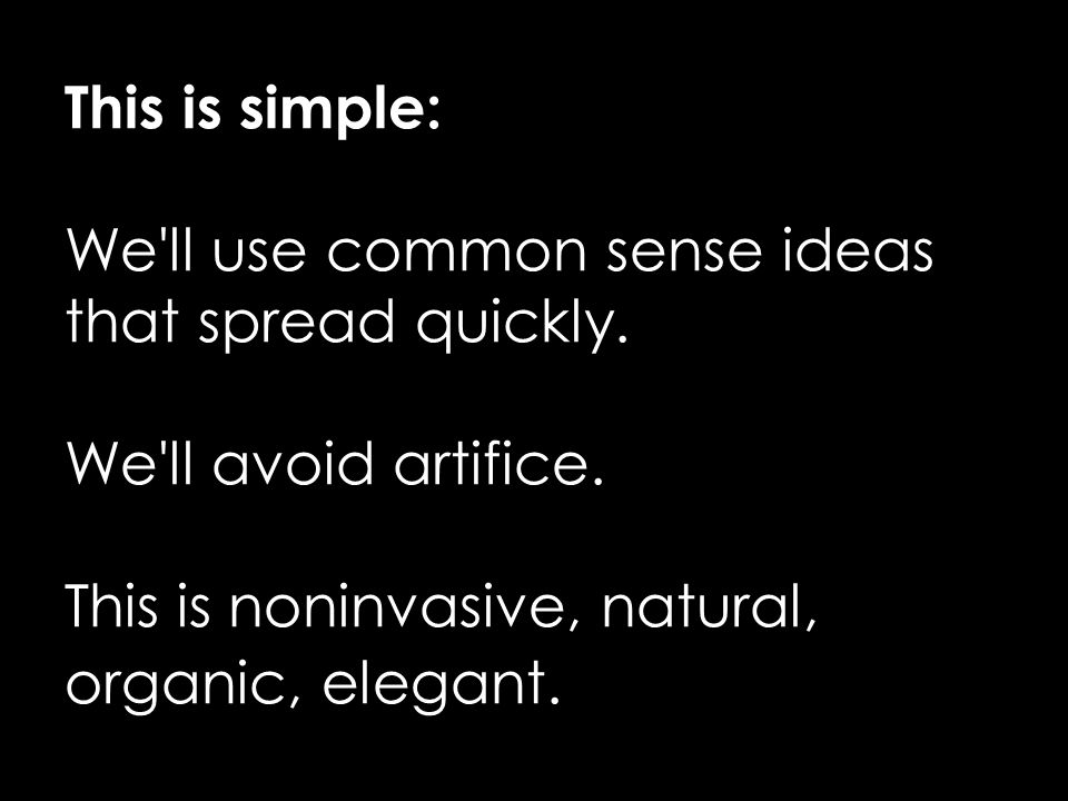 This is simple: We ll use common sense ideas that spread quickly.