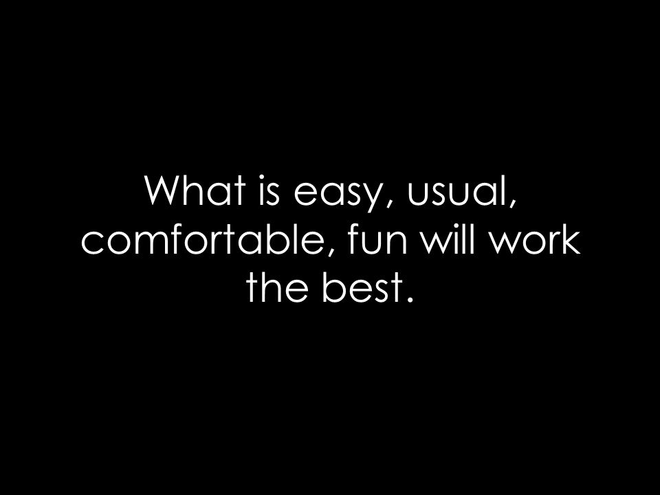 What is easy, usual, comfortable, fun will work the best.