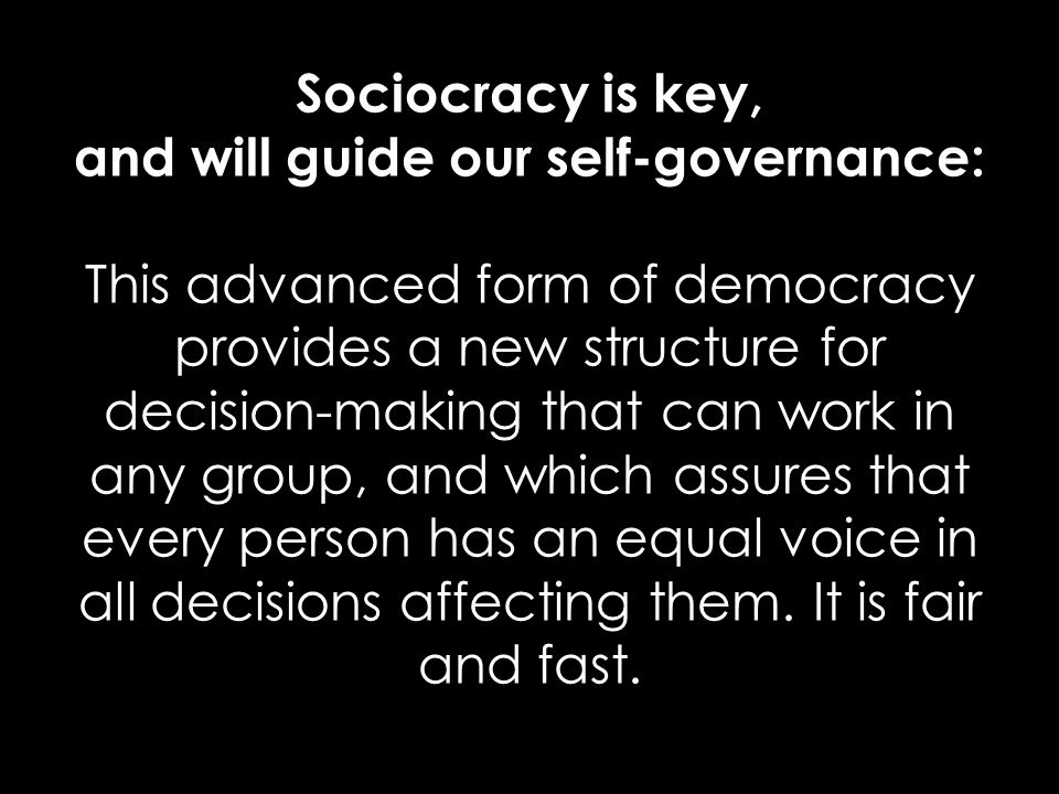 Sociocracy is key, and will guide our self-governance: This advanced form of democracy provides a new structure for decision-making that can work in any group, and which assures that every person has an equal voice in all decisions affecting them.