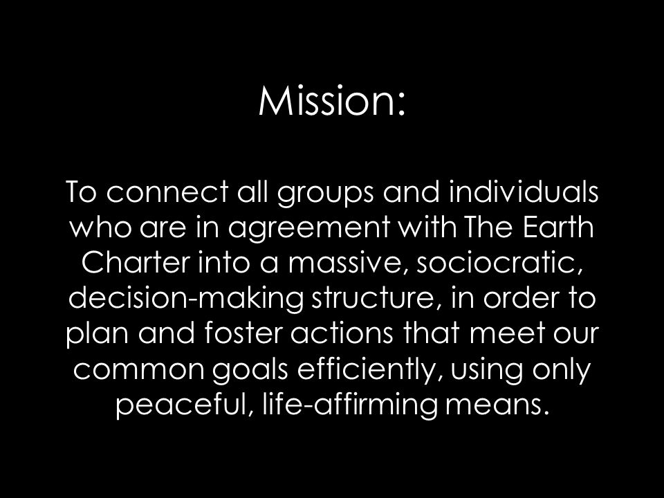 Mission: To connect all groups and individuals who are in agreement with The Earth Charter into a massive, sociocratic, decision-making structure, in order to plan and foster actions that meet our common goals efficiently, using only peaceful, life-affirming means.