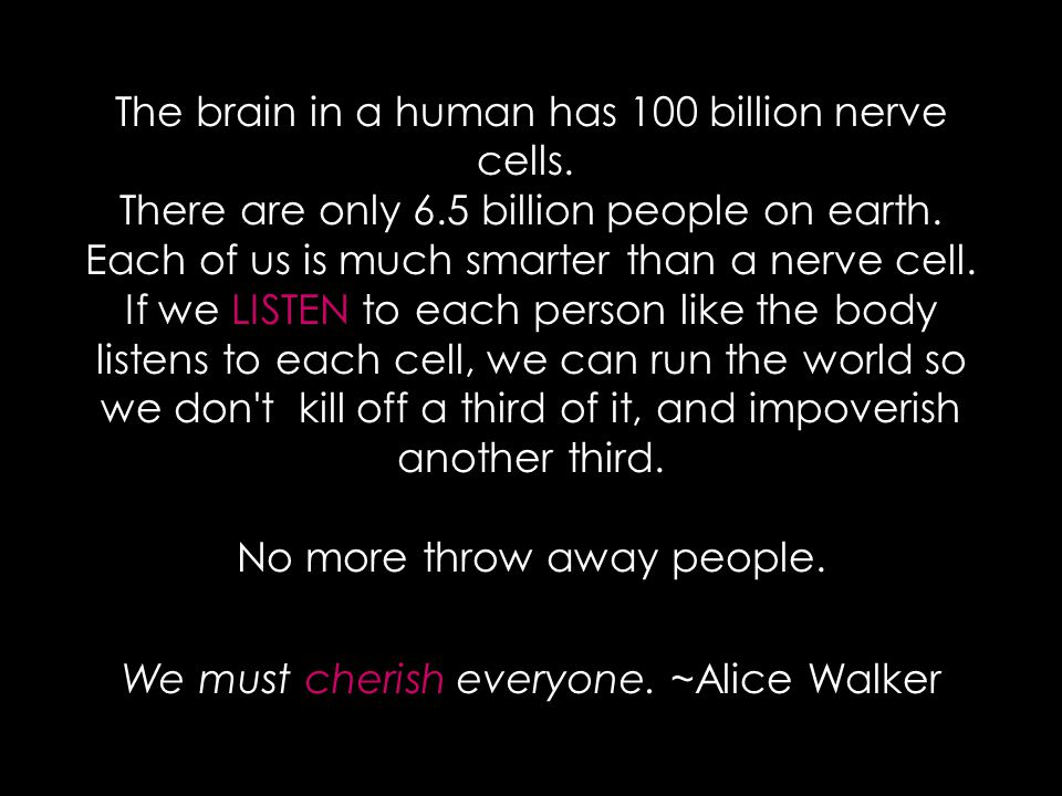 The brain in a human has 100 billion nerve cells. There are only 6.5 billion people on earth.
