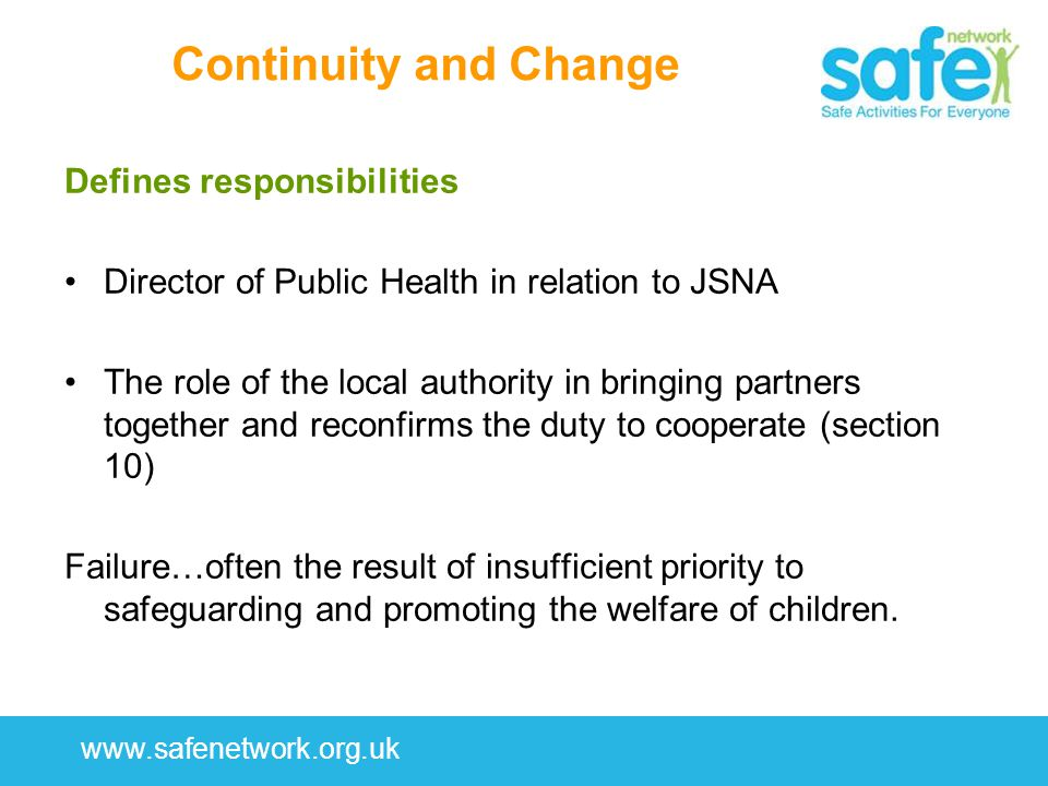 www.safenetwork.org.uk Continuity and Change Defines responsibilities Director of Public Health in relation to JSNA The role of the local authority in bringing partners together and reconfirms the duty to cooperate (section 10) Failure…often the result of insufficient priority to safeguarding and promoting the welfare of children.
