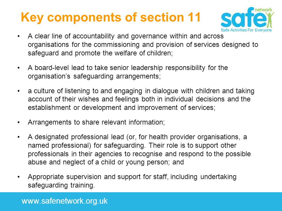 www.safenetwork.org.uk Key components of section 11 A clear line of accountability and governance within and across organisations for the commissioning and provision of services designed to safeguard and promote the welfare of children; A board-level lead to take senior leadership responsibility for the organisation's safeguarding arrangements; a culture of listening to and engaging in dialogue with children and taking account of their wishes and feelings both in individual decisions and the establishment or development and improvement of services; Arrangements to share relevant information; A designated professional lead (or, for health provider organisations, a named professional) for safeguarding.