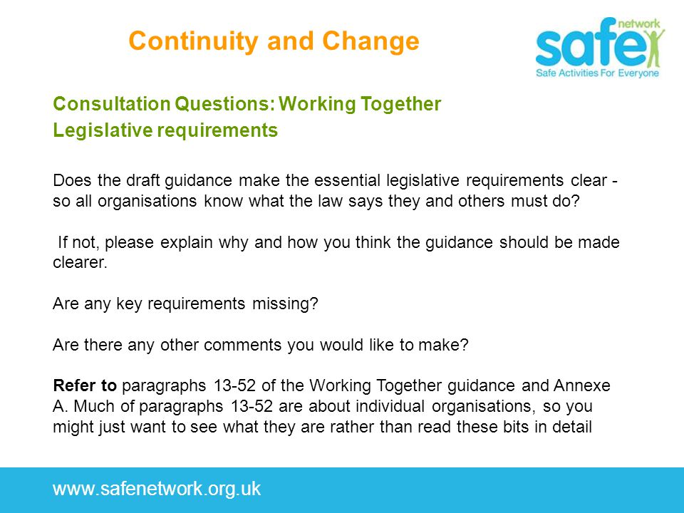 www.safenetwork.org.uk Continuity and Change Consultation Questions: Working Together Legislative requirements Does the draft guidance make the essential legislative requirements clear - so all organisations know what the law says they and others must do.