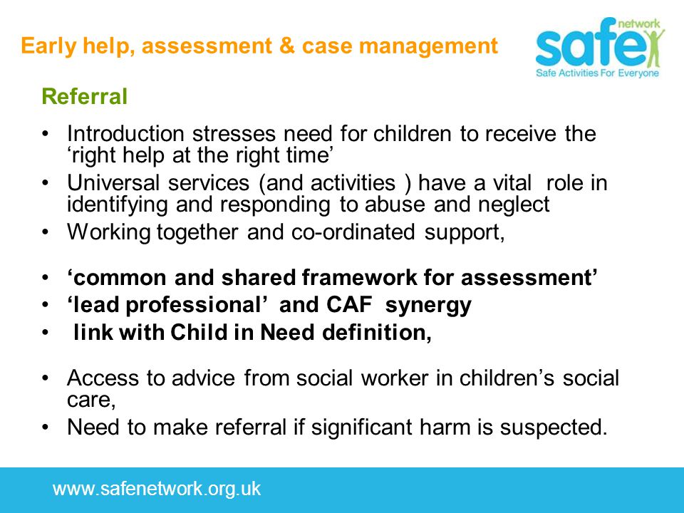 www.safenetwork.org.uk Early help, assessment & case management Referral Introduction stresses need for children to receive the 'right help at the right time' Universal services (and activities ) have a vital role in identifying and responding to abuse and neglect Working together and co-ordinated support, 'common and shared framework for assessment' 'lead professional' and CAF synergy link with Child in Need definition, Access to advice from social worker in children's social care, Need to make referral if significant harm is suspected.