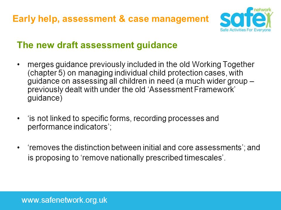 www.safenetwork.org.uk Early help, assessment & case management The new draft assessment guidance merges guidance previously included in the old Working Together (chapter 5) on managing individual child protection cases, with guidance on assessing all children in need (a much wider group – previously dealt with under the old 'Assessment Framework' guidance) 'is not linked to specific forms, recording processes and performance indicators'; 'removes the distinction between initial and core assessments'; and is proposing to 'remove nationally prescribed timescales'.