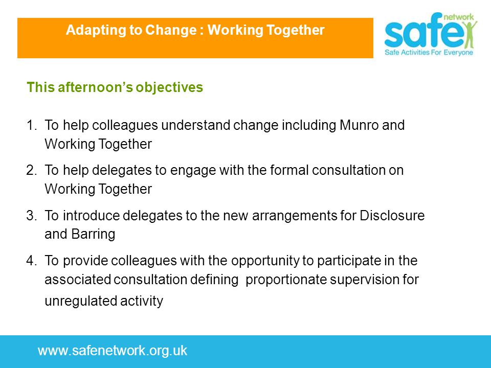www.safenetwork.org.uk This afternoon's objectives 1.To help colleagues understand change including Munro and Working Together 2.To help delegates to engage with the formal consultation on Working Together 3.To introduce delegates to the new arrangements for Disclosure and Barring 4.To provide colleagues with the opportunity to participate in the associated consultation defining proportionate supervision for unregulated activity Adapting to Change : Working Together