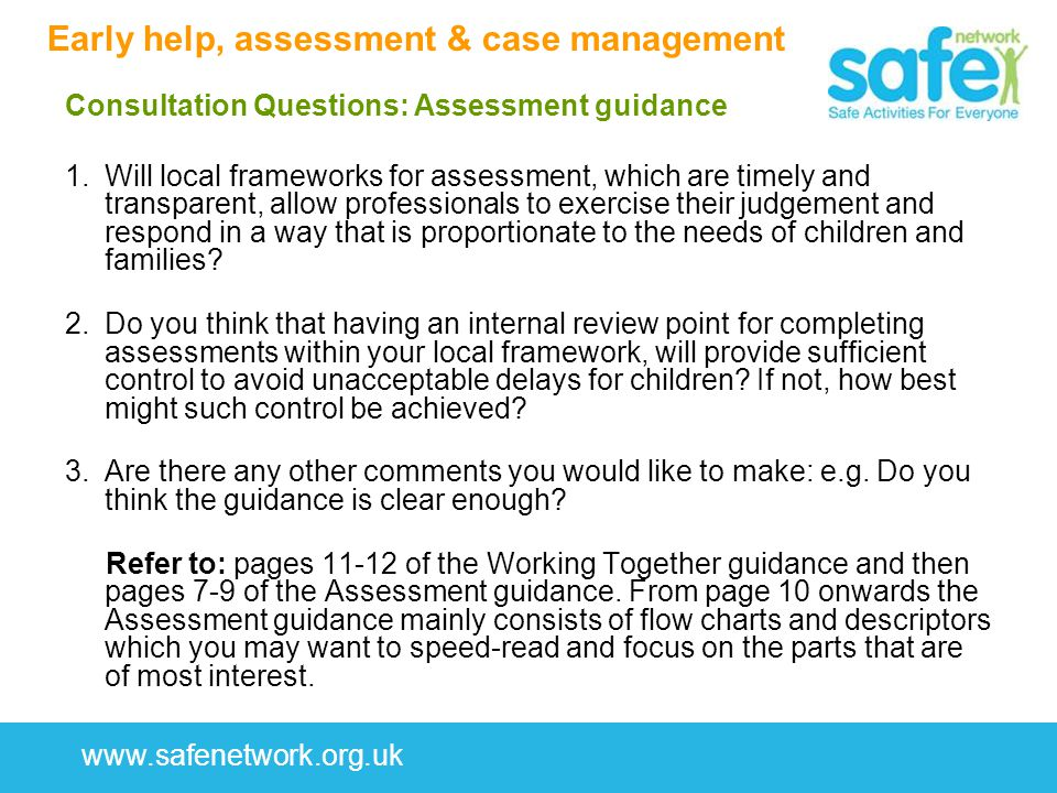 www.safenetwork.org.uk Early help, assessment & case management Consultation Questions: Assessment guidance 1.Will local frameworks for assessment, which are timely and transparent, allow professionals to exercise their judgement and respond in a way that is proportionate to the needs of children and families.