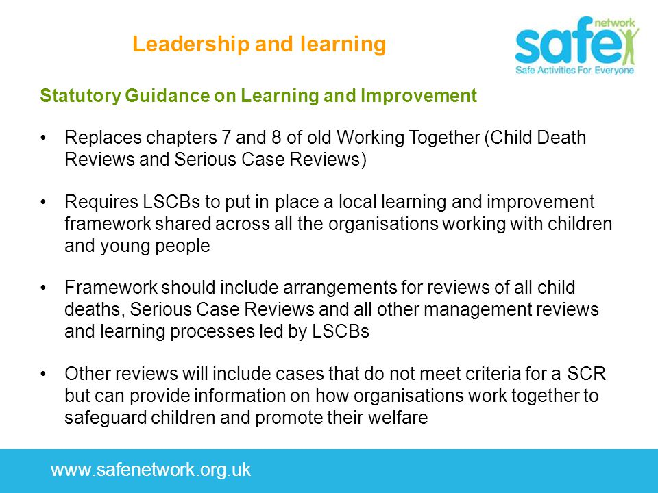 www.safenetwork.org.uk Leadership and learning Statutory Guidance on Learning and Improvement Replaces chapters 7 and 8 of old Working Together (Child Death Reviews and Serious Case Reviews) Requires LSCBs to put in place a local learning and improvement framework shared across all the organisations working with children and young people Framework should include arrangements for reviews of all child deaths, Serious Case Reviews and all other management reviews and learning processes led by LSCBs Other reviews will include cases that do not meet criteria for a SCR but can provide information on how organisations work together to safeguard children and promote their welfare