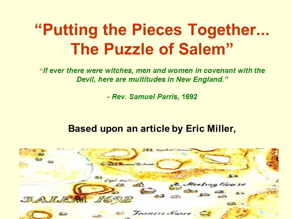 """Putting the Pieces Together... The Puzzle of Salem"" "" If ever there were witches, men and women in covenant with the Devil, here are multitudes in Ne"