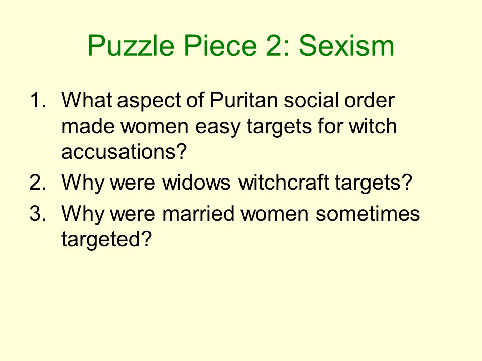 Puzzle Piece 2: Sexism 1.What aspect of Puritan social order made women easy targets for witch accusations? 2.Why were widows witchcraft targets? 3.Wh