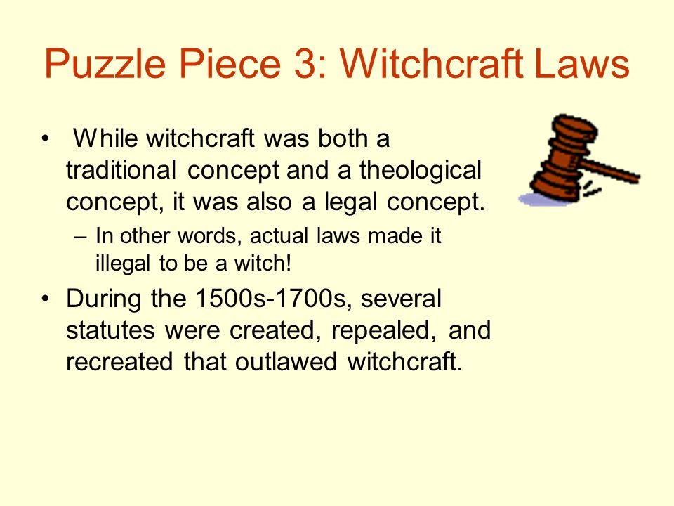 Puzzle Piece 3: Witchcraft Laws While witchcraft was both a traditional concept and a theological concept, it was also a legal concept. –In other word