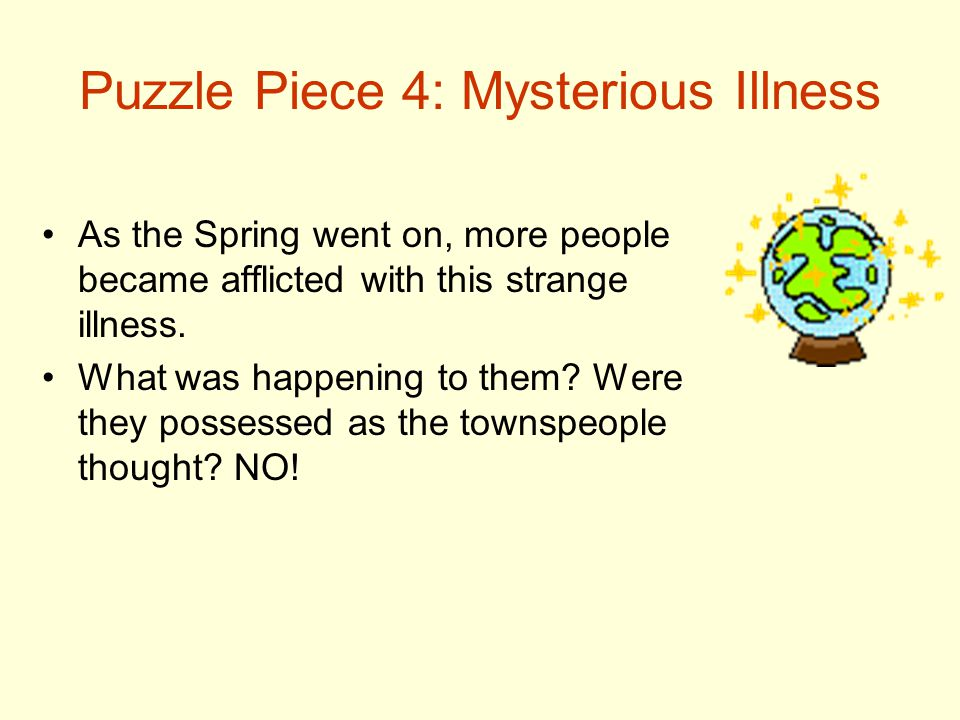 Puzzle Piece 4: Mysterious Illness As the Spring went on, more people became afflicted with this strange illness. What was happening to them? Were the
