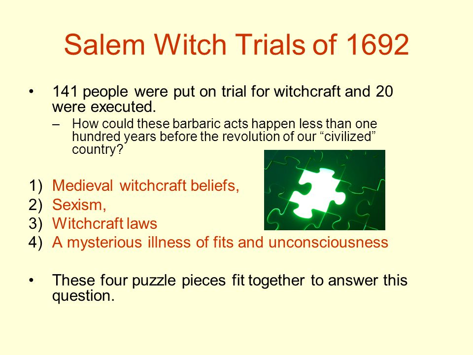 Salem Witch Trials of 1692 141 people were put on trial for witchcraft and 20 were executed. –How could these barbaric acts happen less than one hundr