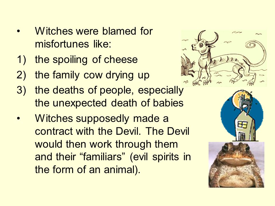 Witches were blamed for misfortunes like: 1)the spoiling of cheese 2)the family cow drying up 3)the deaths of people, especially the unexpected death