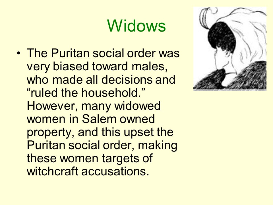 "Widows The Puritan social order was very biased toward males, who made all decisions and ""ruled the household."" However, many widowed women in Salem o"