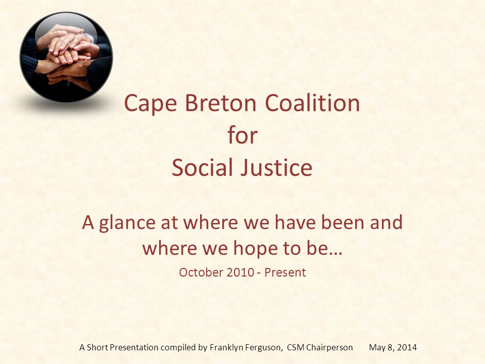 Cape Breton Coalition for Social Justice A glance at where we have been and where we hope to be… October 2010 - Present A Short Presentation compiled by Franklyn Ferguson, CSM Chairperson May 8, 2014