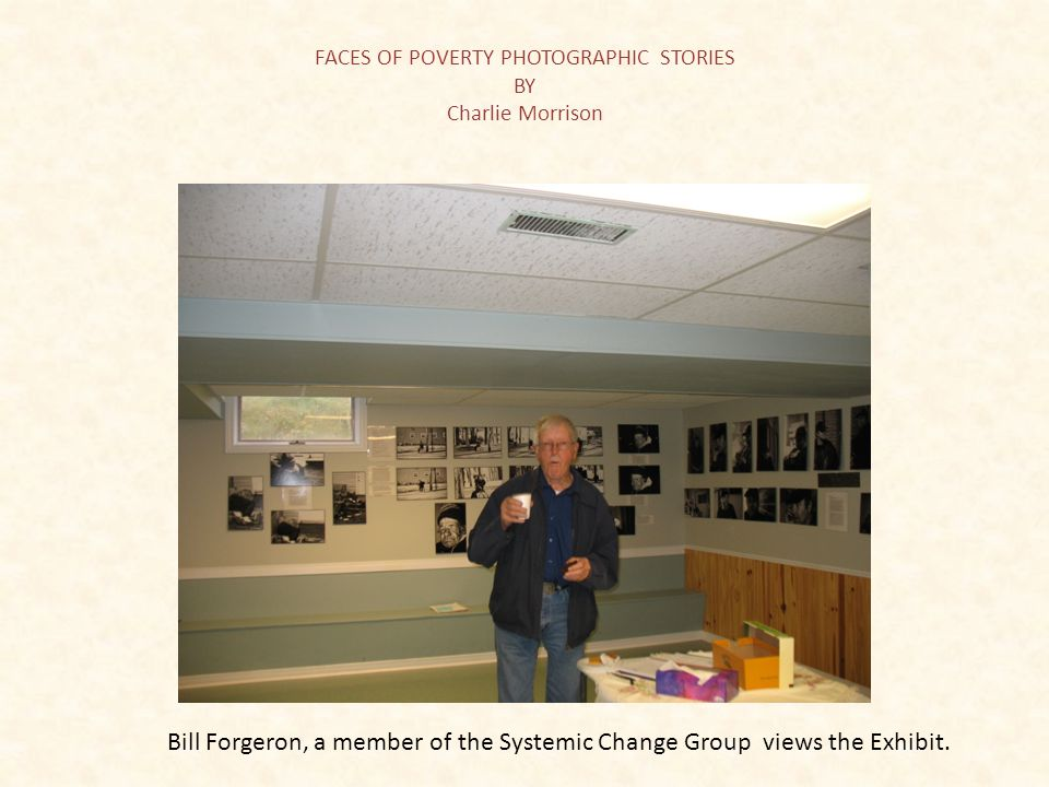 FACES OF POVERTY PHOTOGRAPHIC STORIES BY Charlie Morrison Bill Forgeron, a member of the Systemic Change Group views the Exhibit.