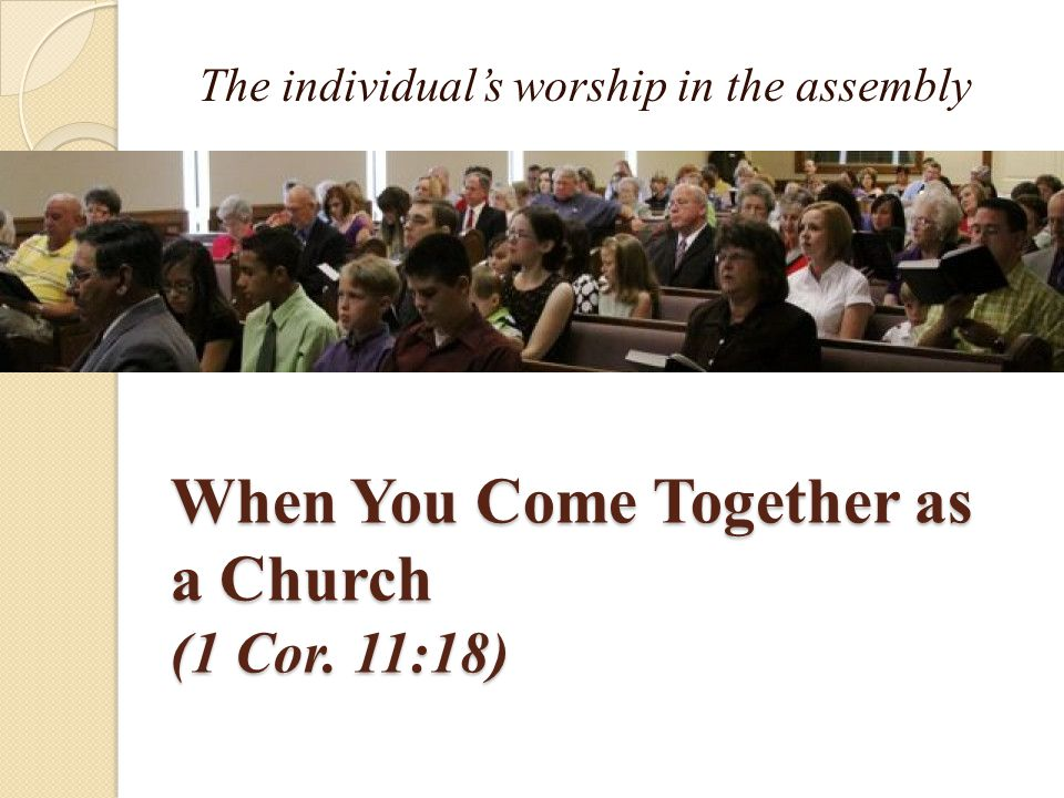 When You Come Together as a Church (1 Cor. 11:18) The individual's worship in the assembly