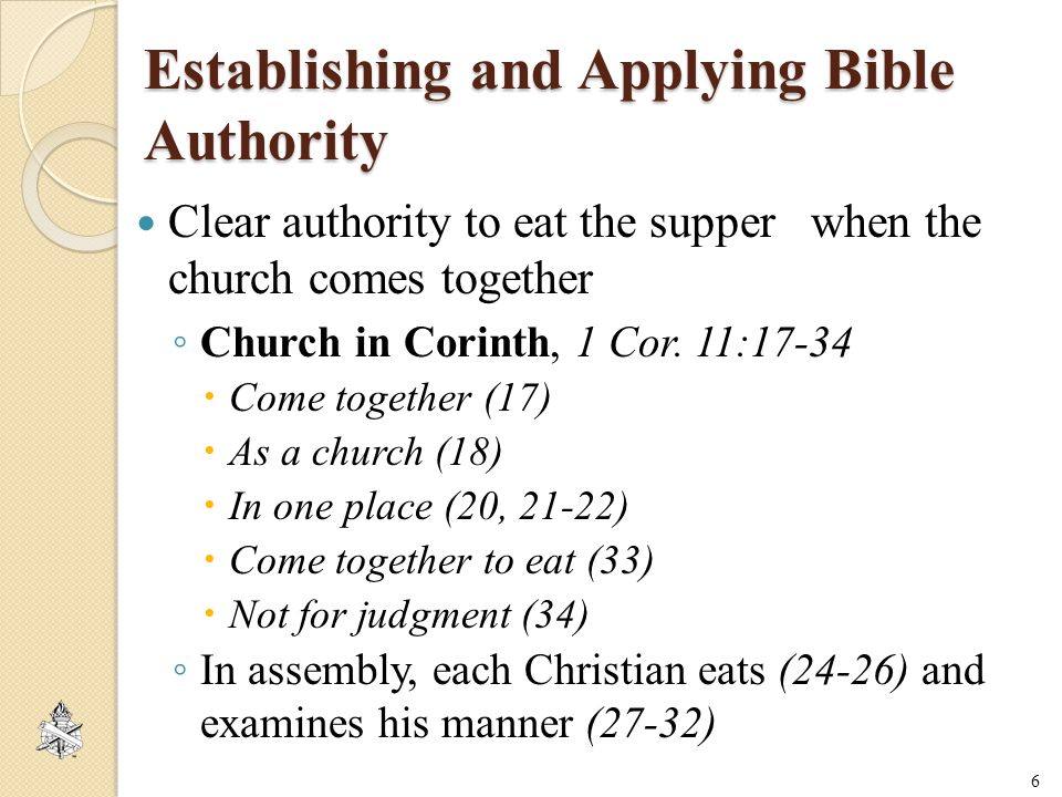 Establishing and Applying Bible Authority Clear authority to eat the supper when the church comes together ◦ Church in Corinth, 1 Cor.