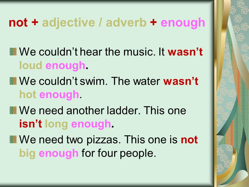 not + adjective / adverb + enough We couldn't hear the music.