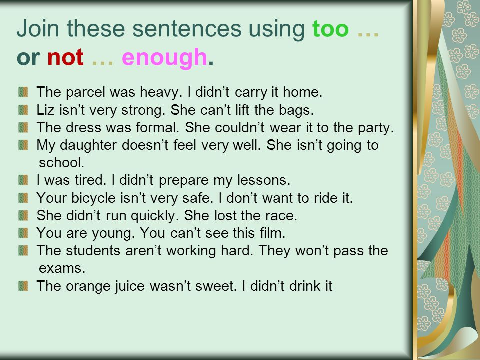 Join these sentences using too … or not … enough. The parcel was heavy.