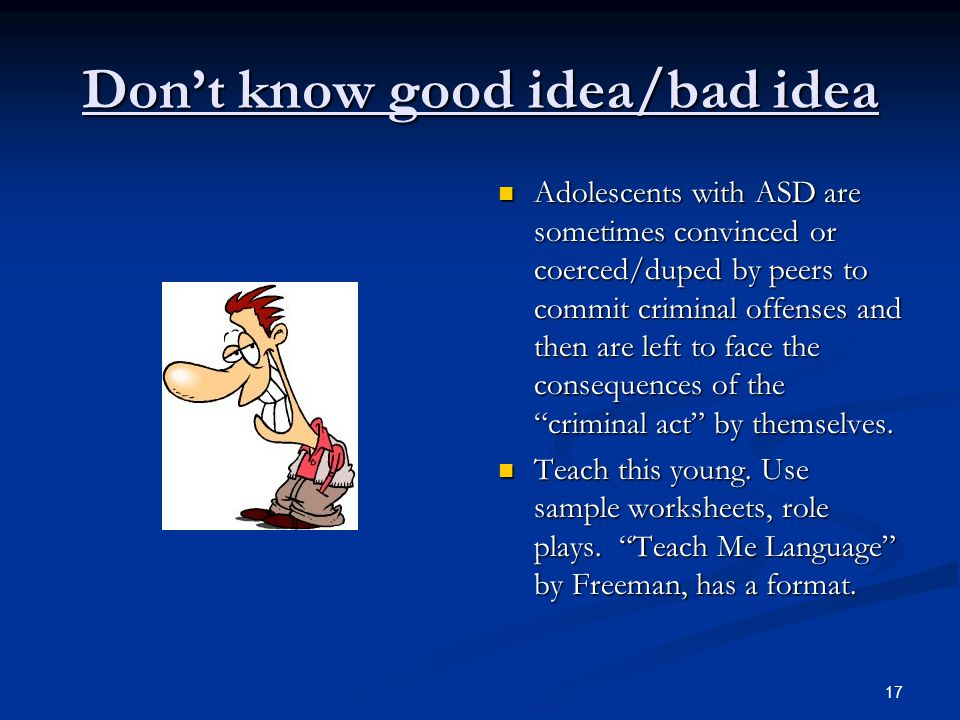 17 Don't know good idea/bad idea Adolescents with ASD are sometimes convinced or coerced/duped by peers to commit criminal offenses and then are left