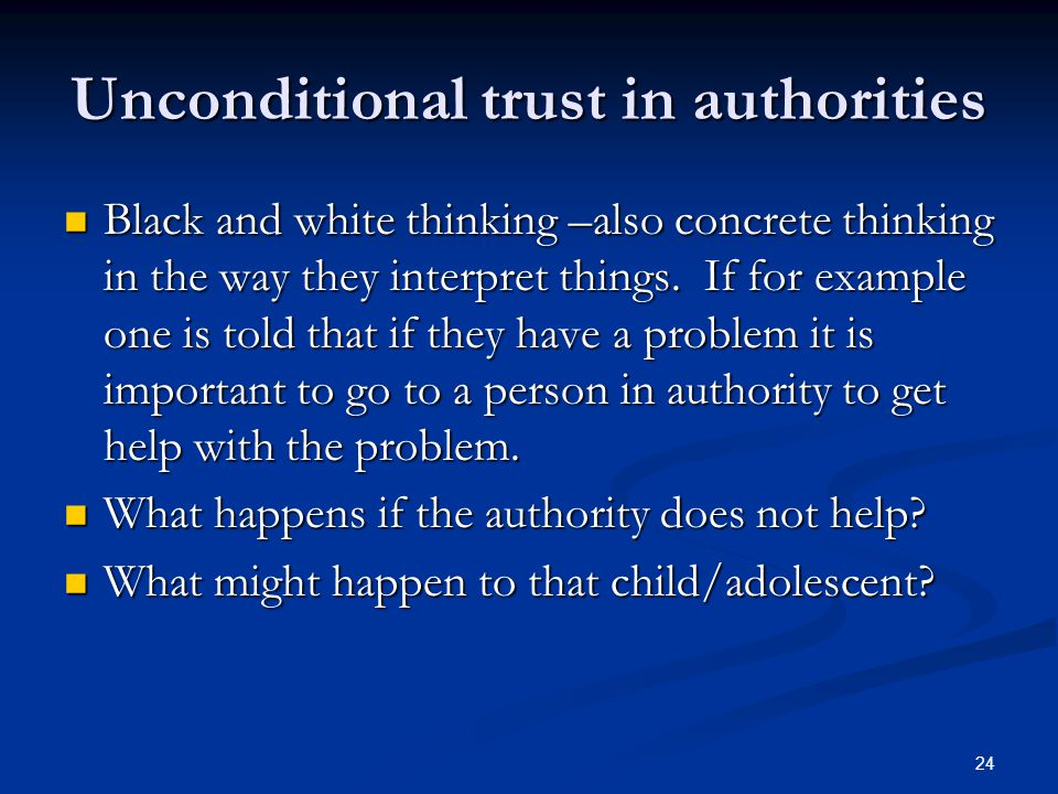 24 Unconditional trust in authorities Black and white thinking –also concrete thinking in the way they interpret things. If for example one is told th