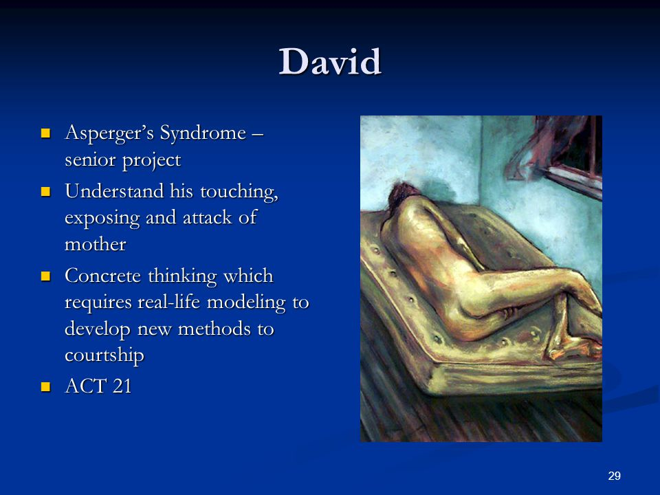 29 David Asperger's Syndrome – senior project Asperger's Syndrome – senior project Understand his touching, exposing and attack of mother Understand h