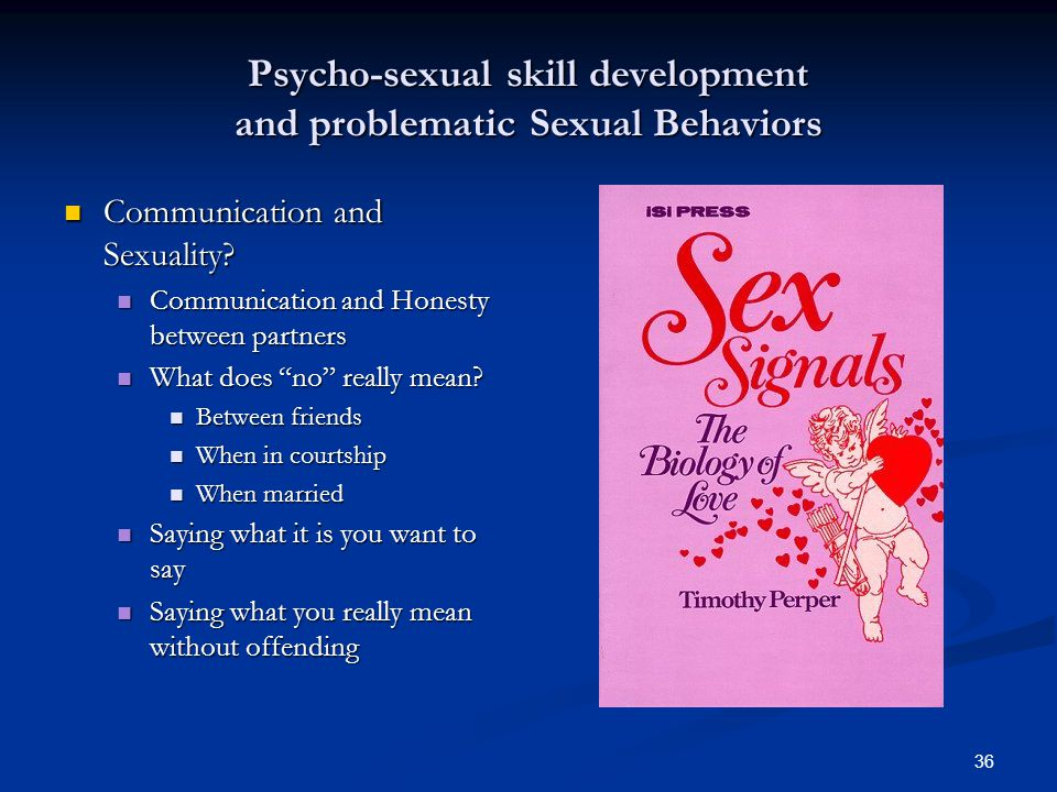 36 Psycho-sexual skill development and problematic Sexual Behaviors Communication and Sexuality? Communication and Sexuality? Communication and Honest