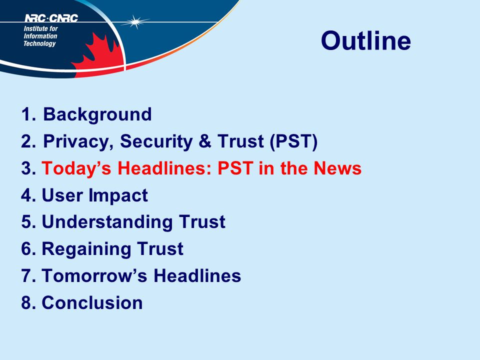 Outline 1.Background 2.Privacy, Security & Trust (PST) 3. Today's Headlines: PST in the News 4. User Impact 5. Understanding Trust 6. Regaining Trust