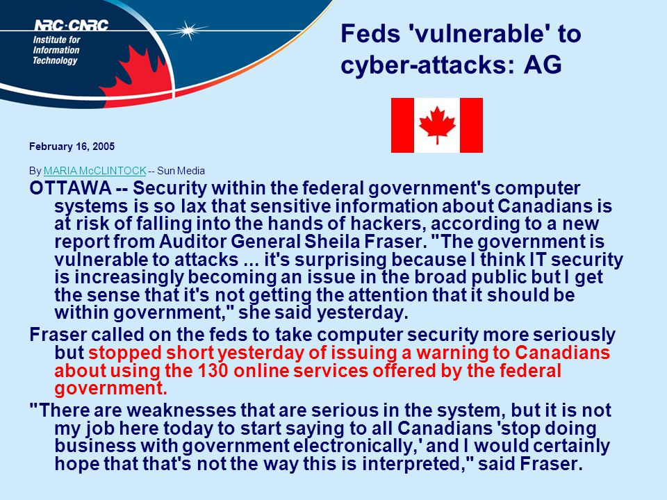 Feds 'vulnerable' to cyber-attacks: AG February 16, 2005 By MARIA McCLINTOCK -- Sun MediaMARIA McCLINTOCK OTTAWA -- Security within the federal govern