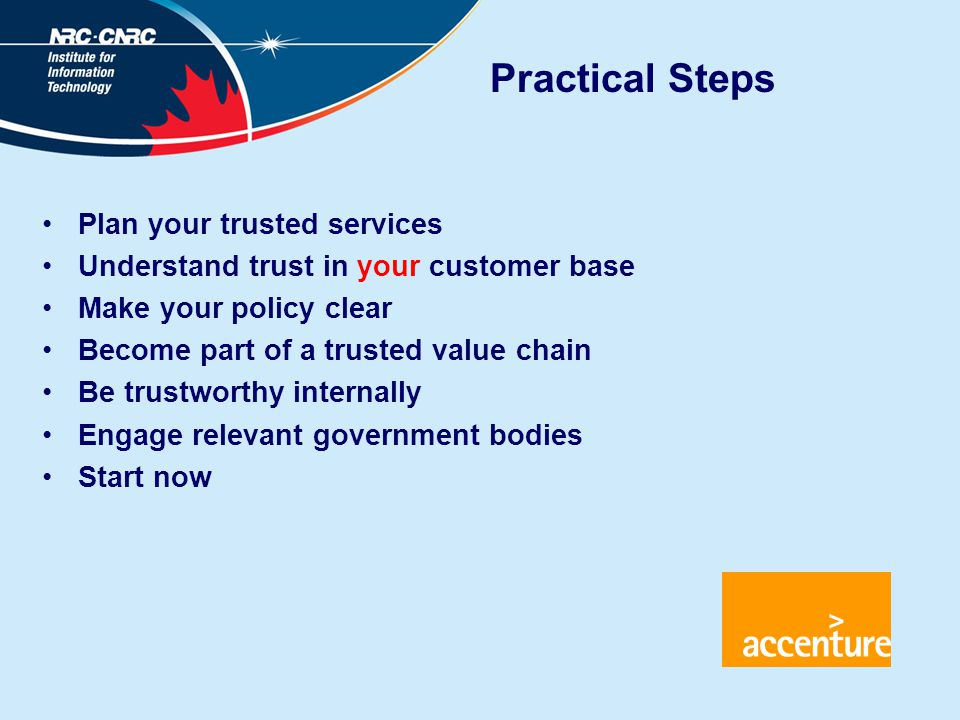 Practical Steps Plan your trusted services Understand trust in your customer base Make your policy clear Become part of a trusted value chain Be trust