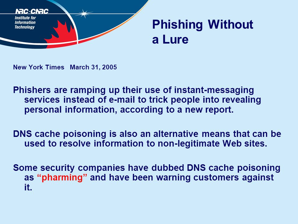 Phishing Without a Lure New York Times March 31, 2005 Phishers are ramping up their use of instant-messaging services instead of e-mail to trick peopl