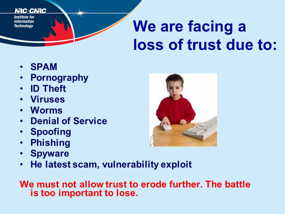 We are facing a loss of trust due to: SPAM Pornography ID Theft Viruses Worms Denial of Service Spoofing Phishing Spyware He latest scam, vulnerabilit