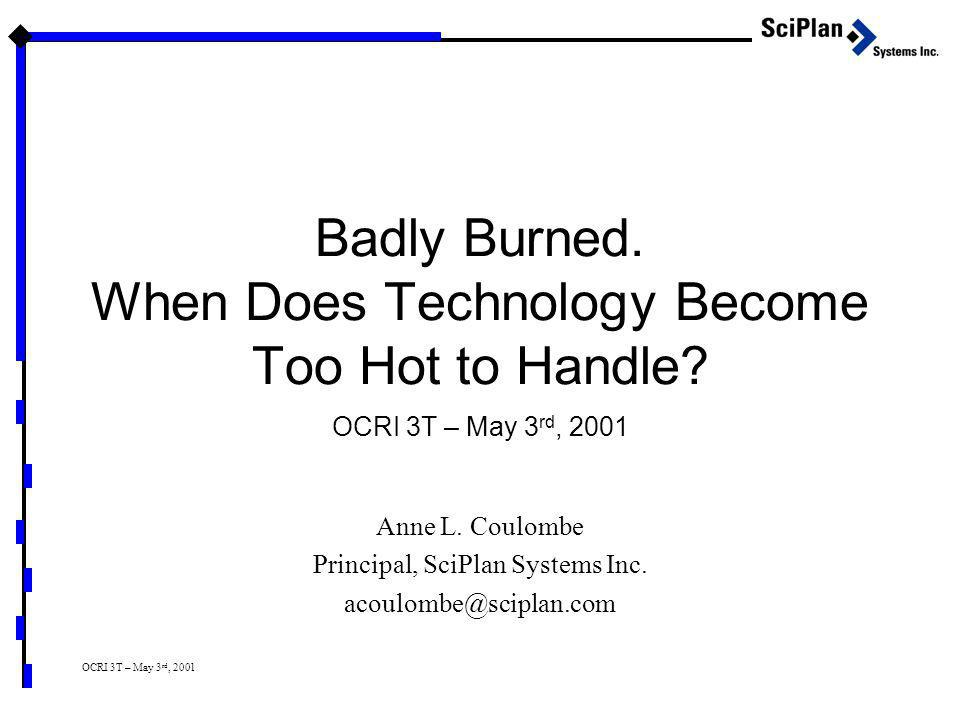 OCRI 3T – May 3 rd, 2001 Badly Burned. When Does Technology Become Too Hot to Handle? Anne L. Coulombe Principal, SciPlan Systems Inc. acoulombe@scipl